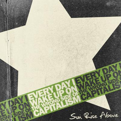 Sun Rise Above - Every Day I Wake Up on the Wrong Side of Capitalism